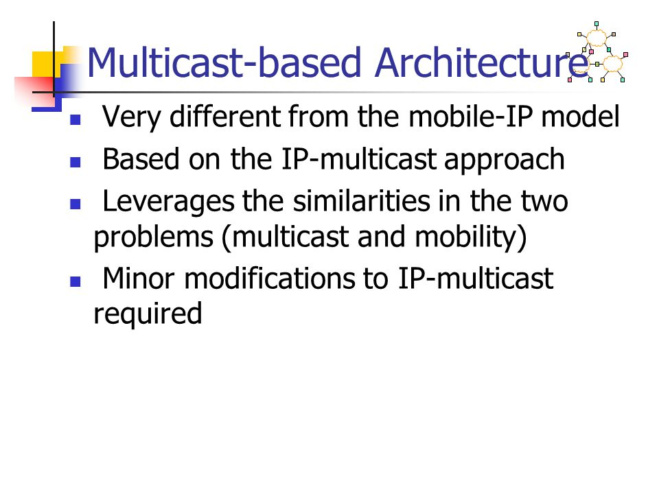 Multicast-based Architecture Very different from the mobile-IP model Based on the IP-multicast approach Leverages the similarities in the two problems (multicast and mobility) Minor modifications to IP-multicast required