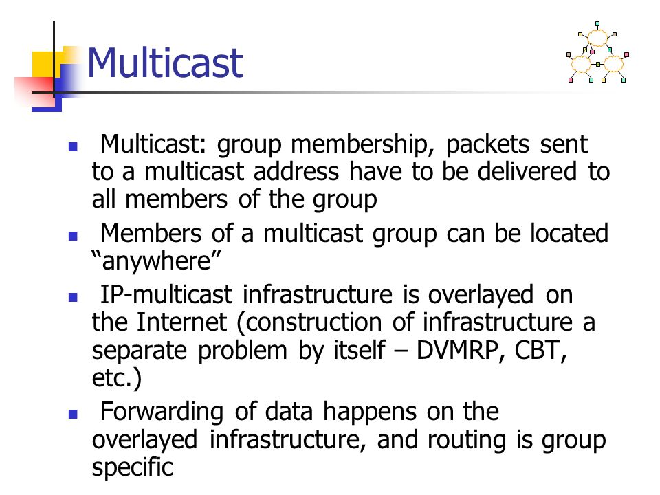 Multicast Multicast: group membership, packets sent to a multicast address have to be delivered to all members of the group Members of a multicast gro