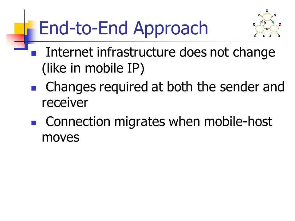 End-to-End Approach Internet infrastructure does not change (like in mobile IP) Changes required at both the sender and receiver Connection migrates w