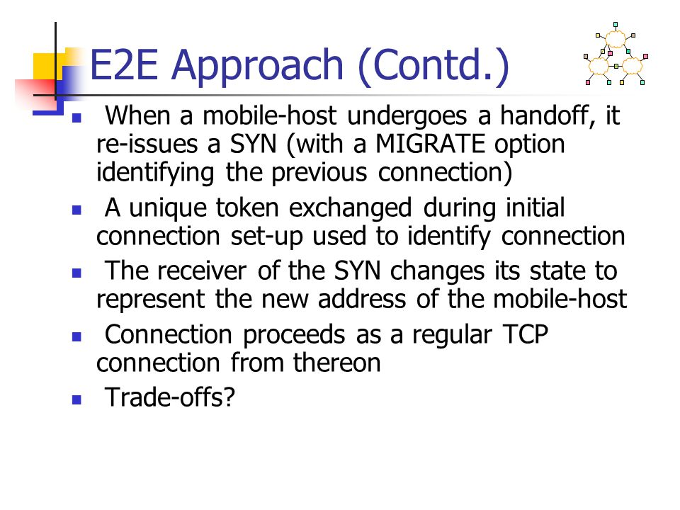 E2E Approach (Contd.) When a mobile-host undergoes a handoff, it re-issues a SYN (with a MIGRATE option identifying the previous connection) A unique token exchanged during initial connection set-up used to identify connection The receiver of the SYN changes its state to represent the new address of the mobile-host Connection proceeds as a regular TCP connection from thereon Trade-offs