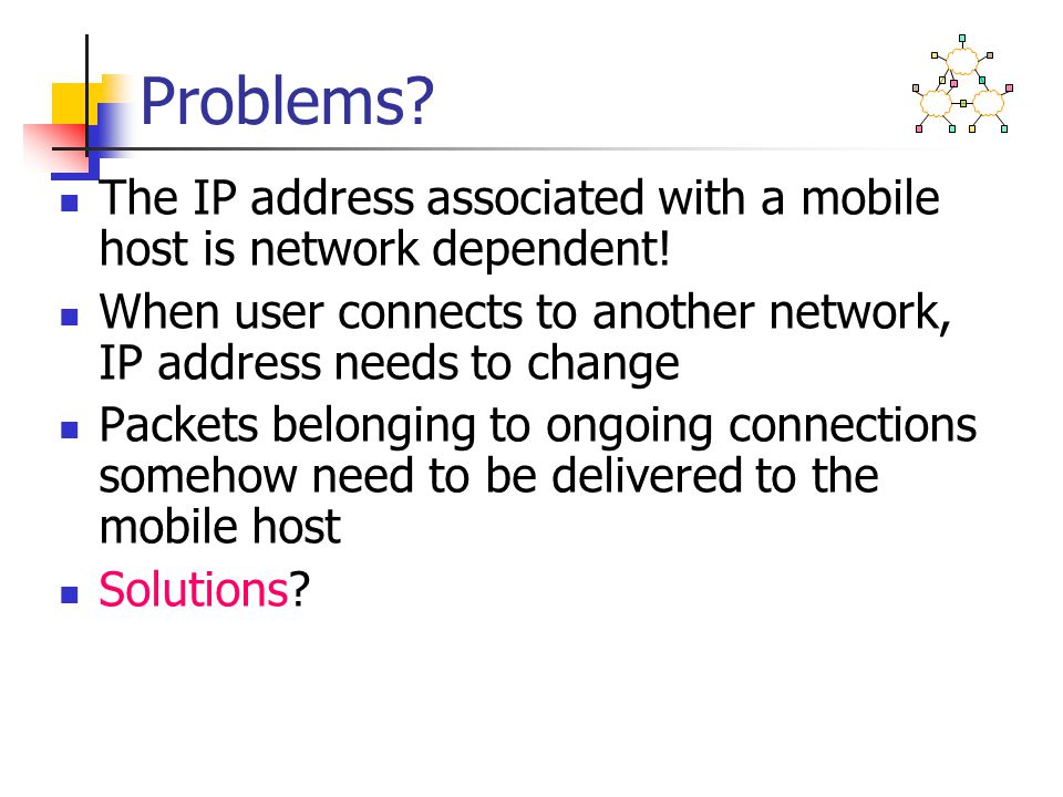 Problems? The IP address associated with a mobile host is network dependent! When user connects to another network, IP address needs to change Packets