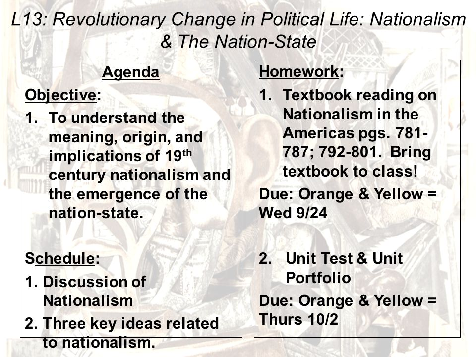 L13: Revolutionary Change in Political Life: Nationalism & The Nation-State Agenda Objective: 1.To understand the meaning, origin, and implications of 19 th century nationalism and the emergence of the nation-state.