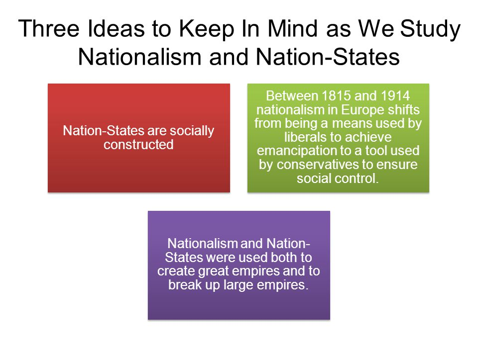 Three Ideas to Keep In Mind as We Study Nationalism and Nation-States Nation-States are socially constructed Between 1815 and 1914 nationalism in Europe shifts from being a means used by liberals to achieve emancipation to a tool used by conservatives to ensure social control.