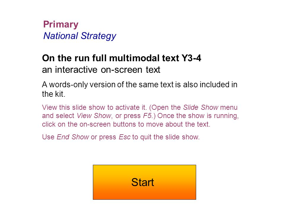 Primary National Strategy On the run full multimodal text Y3-4 an interactive on-screen text A words-only version of the same text is also included in the kit.