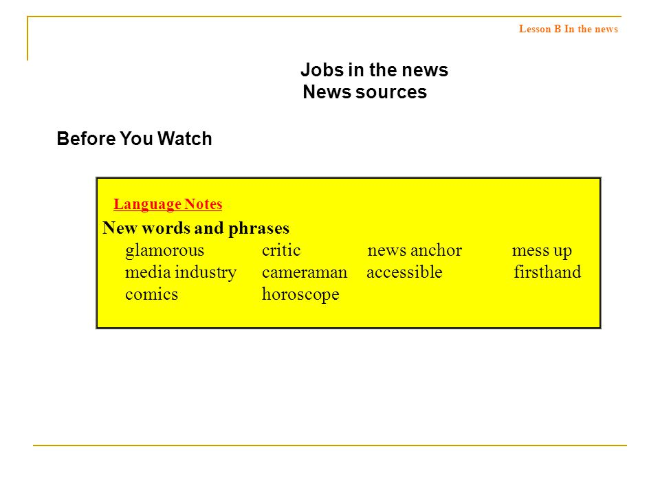 Global Viewpoints Jobs in the news News sources Before You Watch New words and phrases glamorous critic news anchor mess up media industry cameramanaccessible firsthand comics horoscope Language Notes Lesson B In the news