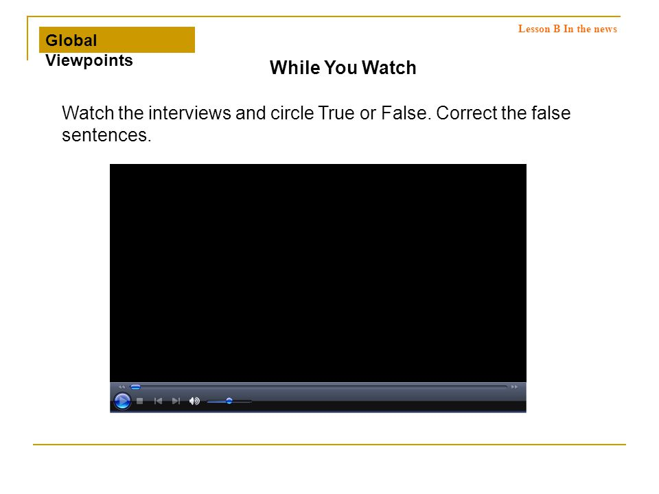 Watch the interviews and circle True or False. Correct the false sentences.