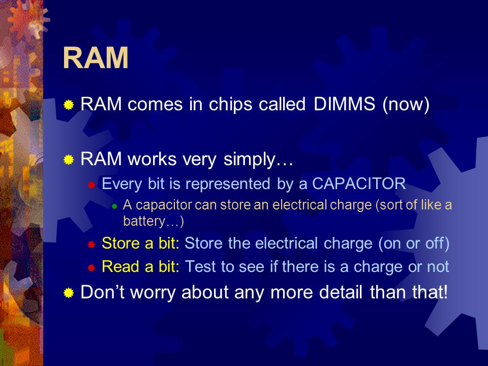 RAM  RAM comes in chips called DIMMS (now)  RAM works very simply…  Every bit is represented by a CAPACITOR  A capacitor can store an electrical c
