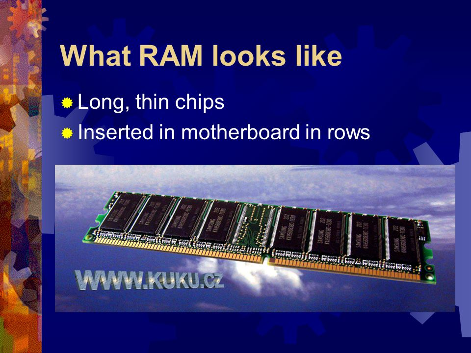 What RAM looks like  Long, thin chips  Inserted in motherboard in rows