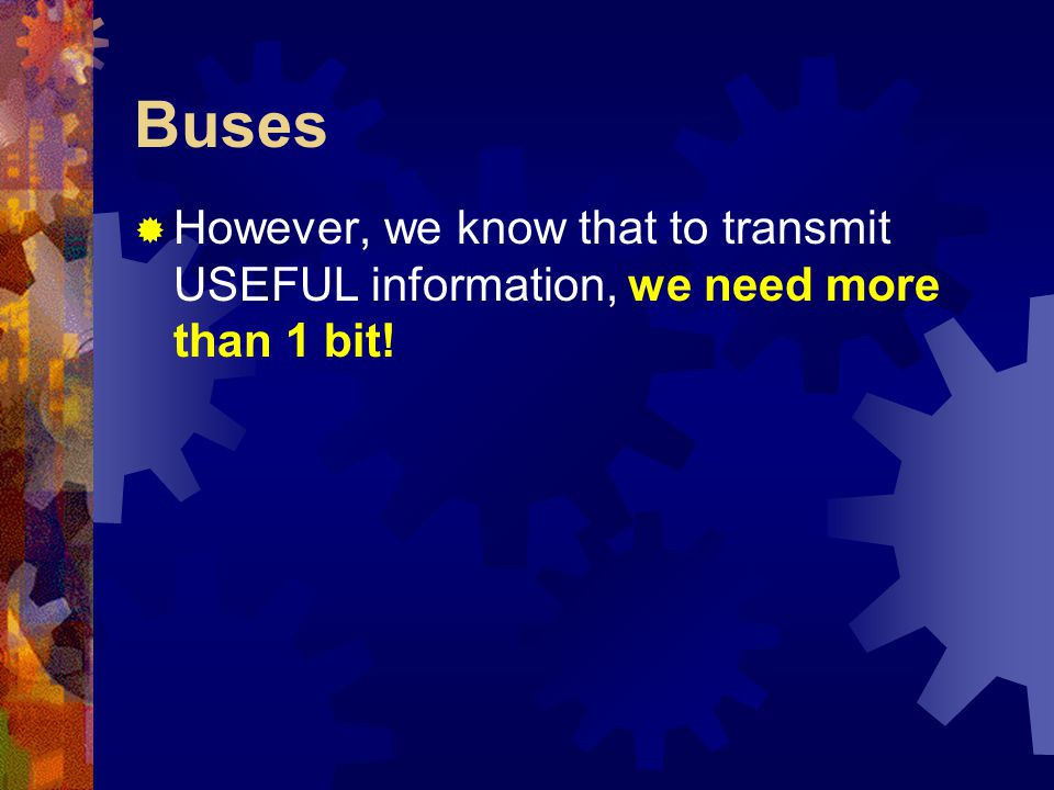 Buses  However, we know that to transmit USEFUL information, we need more than 1 bit!
