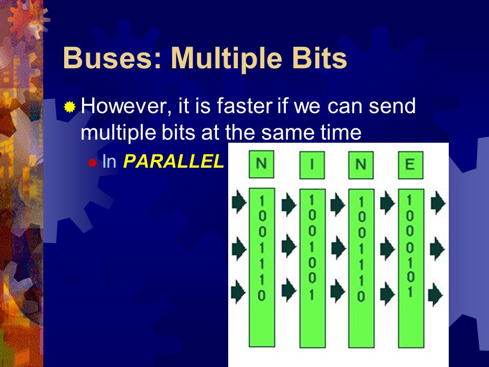 Buses: Multiple Bits  However, it is faster if we can send multiple bits at the same time  In PARALLEL