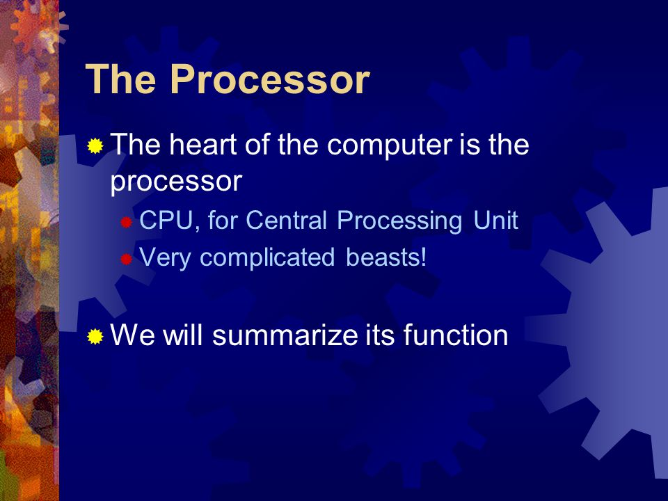 The Processor  The heart of the computer is the processor  CPU, for Central Processing Unit  Very complicated beasts!  We will summarize its funct
