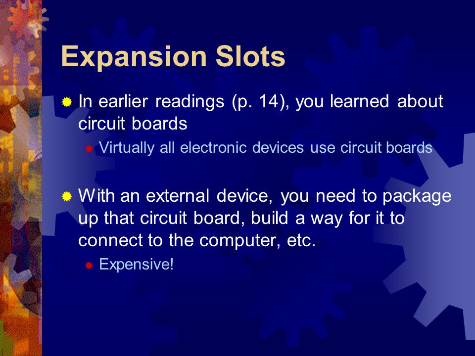 Expansion Slots  In earlier readings (p. 14), you learned about circuit boards  Virtually all electronic devices use circuit boards  With an extern