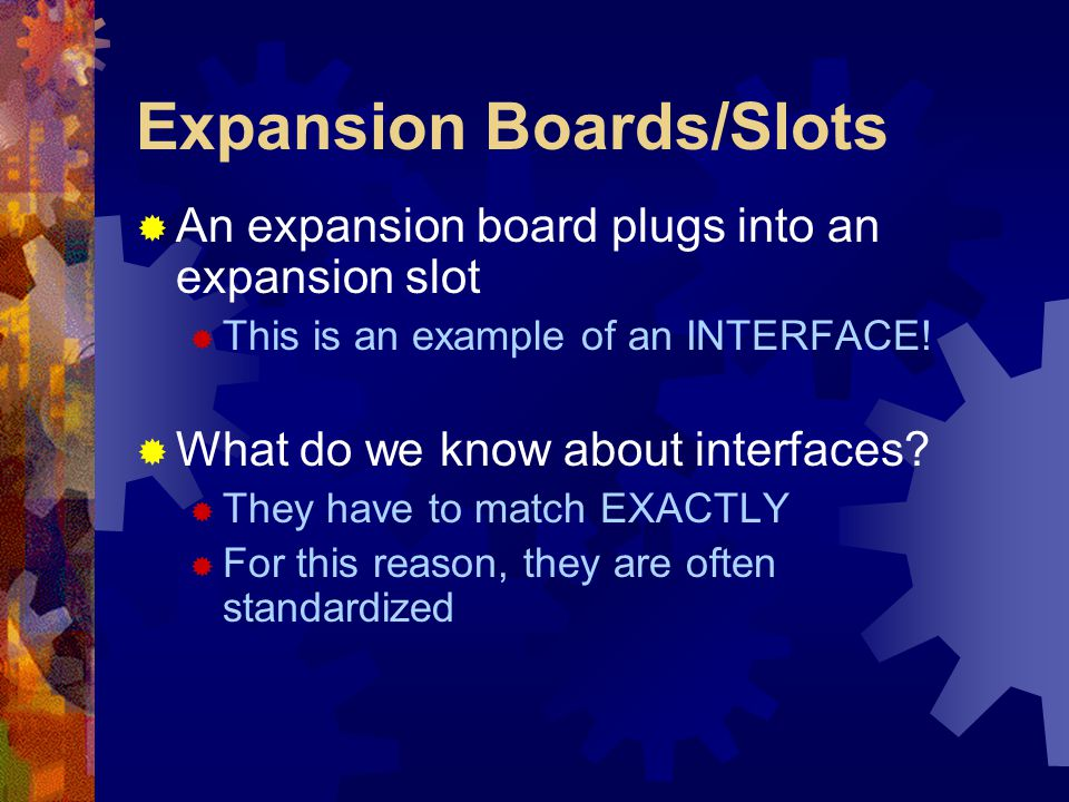Expansion Boards/Slots  An expansion board plugs into an expansion slot  This is an example of an INTERFACE!  What do we know about interfaces?  T