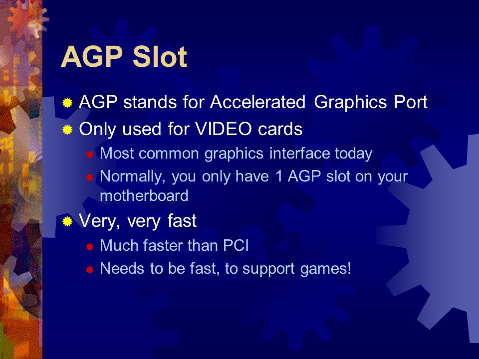  AGP stands for Accelerated Graphics Port  Only used for VIDEO cards  Most common graphics interface today  Normally, you only have 1 AGP slot on