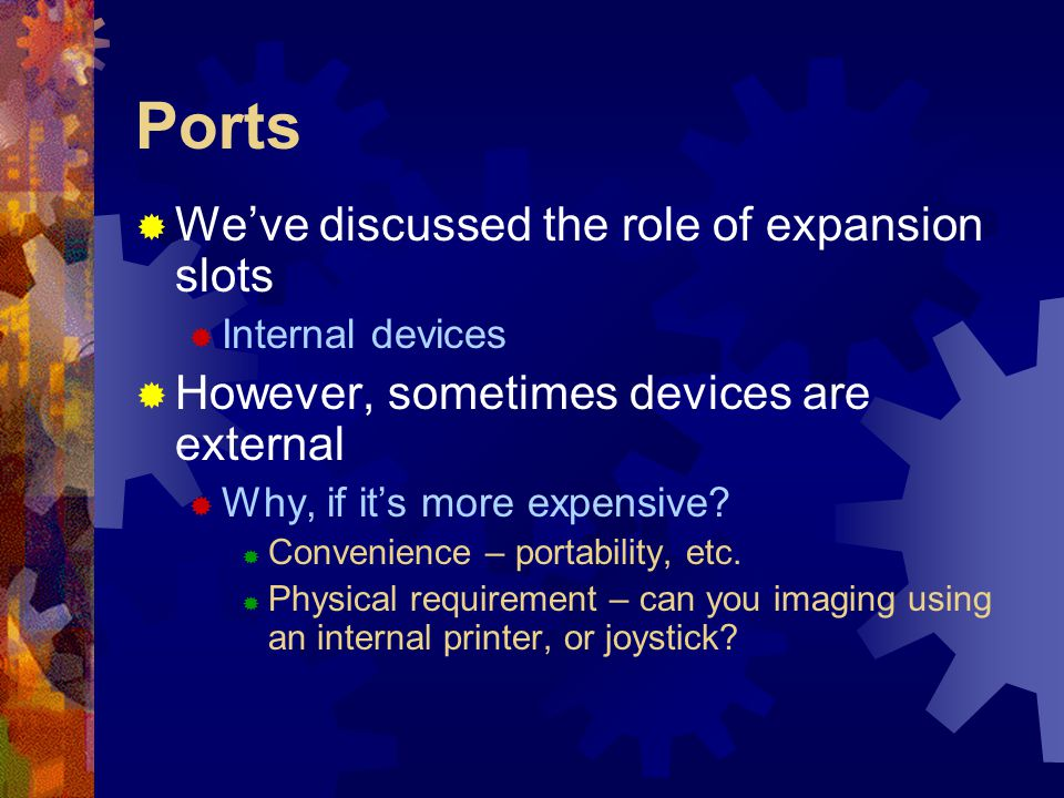 Ports  We've discussed the role of expansion slots  Internal devices  However, sometimes devices are external  Why, if it's more expensive?  Conv
