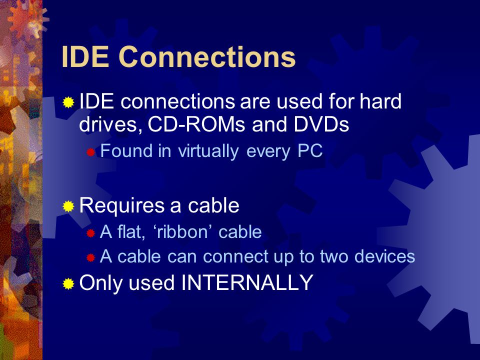 IDE Connections  IDE connections are used for hard drives, CD-ROMs and DVDs  Found in virtually every PC  Requires a cable  A flat, 'ribbon' cable