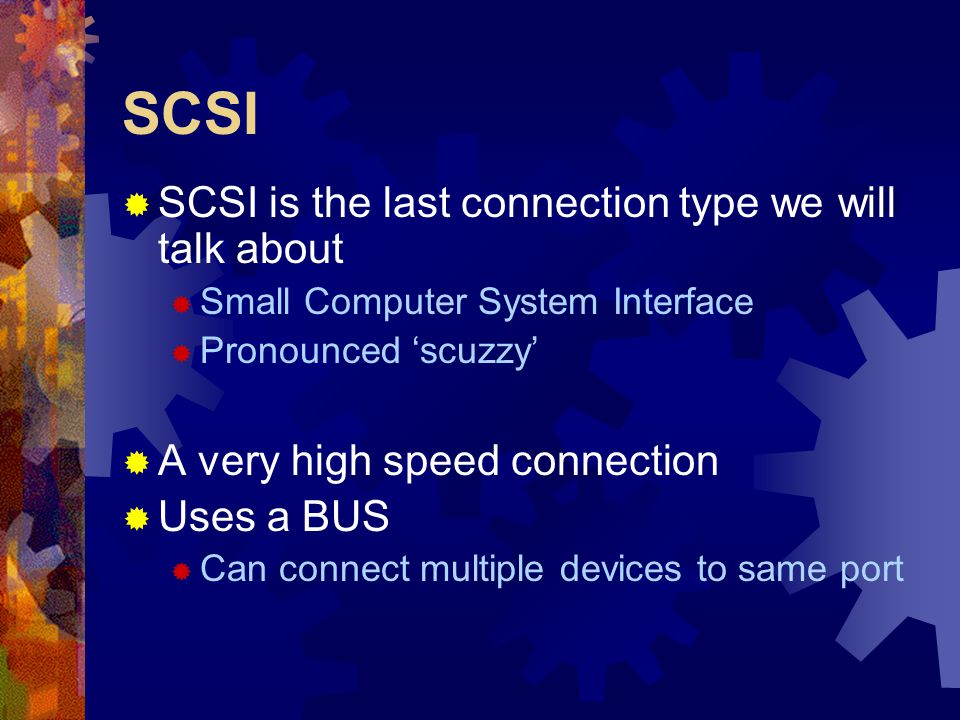 SCSI  SCSI is the last connection type we will talk about  Small Computer System Interface  Pronounced 'scuzzy'  A very high speed connection  Us