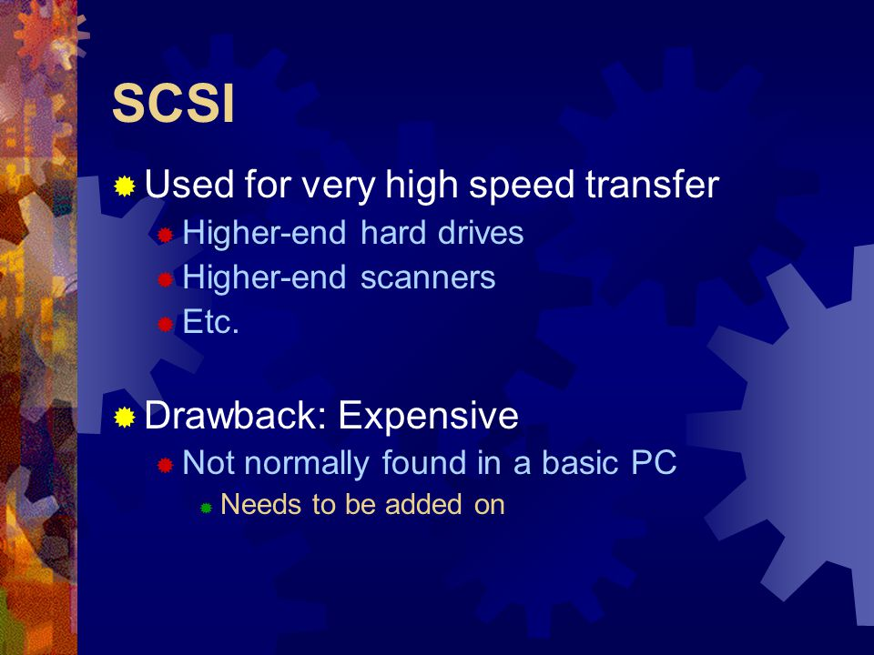 SCSI  Used for very high speed transfer  Higher-end hard drives  Higher-end scanners  Etc.  Drawback: Expensive  Not normally found in a basic P