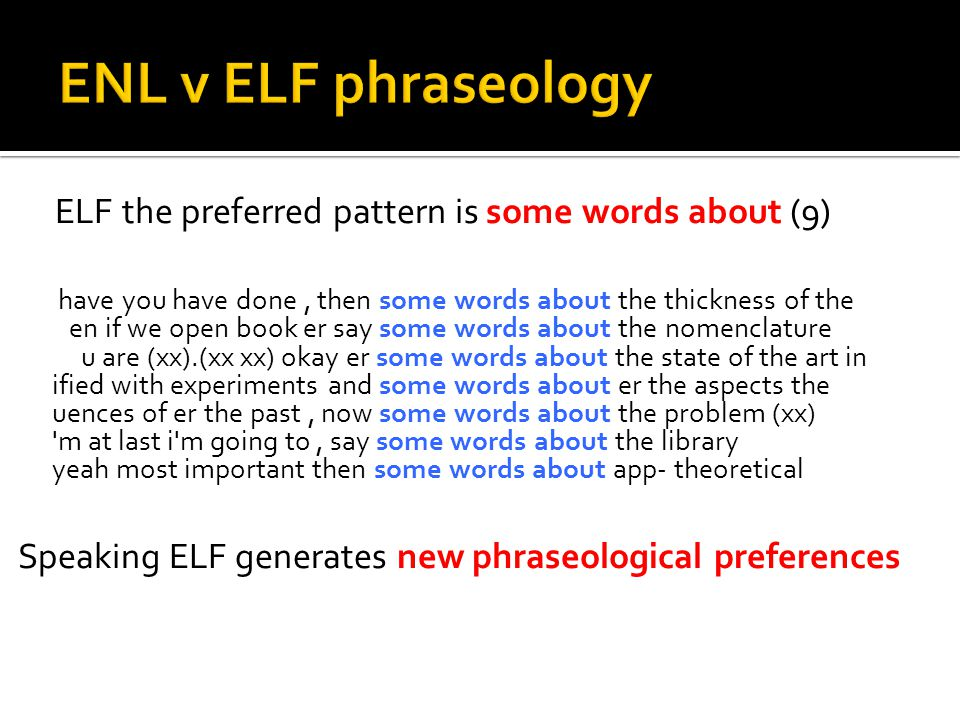 ELF the preferred pattern is some words about (9) have you have done, then some words about the thickness of the en if we open book er say some words about the nomenclature u are (xx).(xx xx) okay er some words about the state of the art in ified with experiments and some words about er the aspects the uences of er the past, now some words about the problem (xx) m at last i m going to, say some words about the library yeah most important then some words about app- theoretical Speaking ELF generates new phraseological preferences