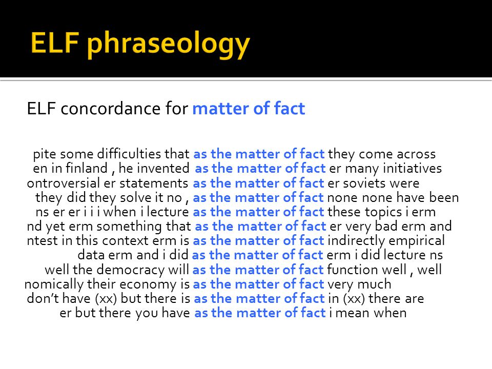 ELF concordance for matter of fact pite some difficulties that as the matter of fact they come across en in finland, he invented as the matter of fact er many initiatives ontroversial er statements as the matter of fact er soviets were they did they solve it no, as the matter of fact none none have been ns er er i i i when i lecture as the matter of fact these topics i erm nd yet erm something that as the matter of fact er very bad erm and ntest in this context erm is as the matter of fact indirectly empirical data erm and i did as the matter of fact erm i did lecture ns well the democracy will as the matter of fact function well, well nomically their economy is as the matter of fact very much don't have (xx) but there is as the matter of fact in (xx) there are er but there you have as the matter of fact i mean when