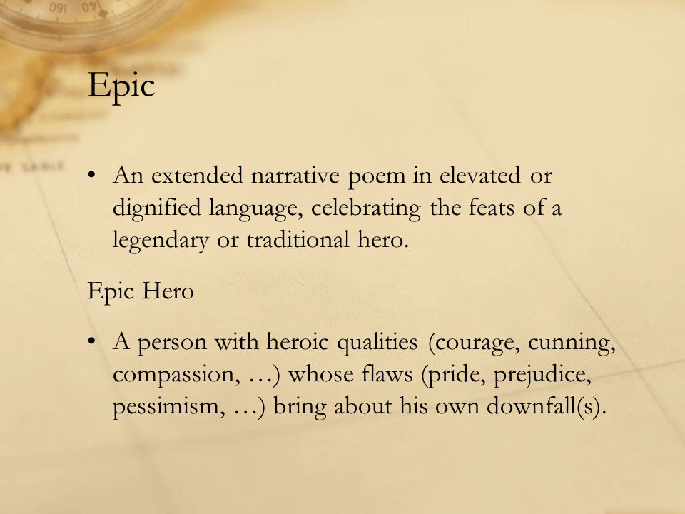 Epic An extended narrative poem in elevated or dignified language, celebrating the feats of a legendary or traditional hero.