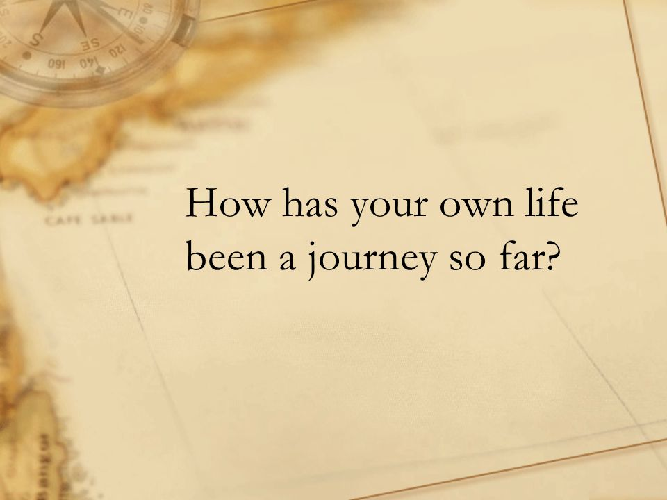 How has your own life been a journey so far