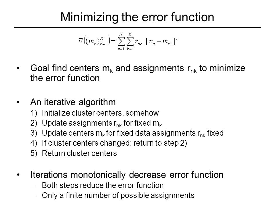 Minimizing the error function Goal find centers m k and assignments r nk to minimize the error function An iterative algorithm 1)Initialize cluster centers, somehow 2)Update assignments r nk for fixed m k 3)Update centers m k for fixed data assignments r nk fixed 4)If cluster centers changed: return to step 2) 5)Return cluster centers Iterations monotonically decrease error function –Both steps reduce the error function –Only a finite number of possible assignments