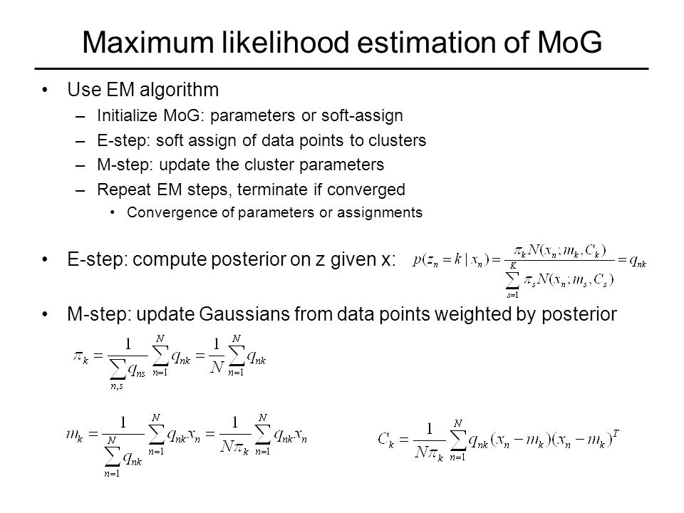 Maximum likelihood estimation of MoG Use EM algorithm –Initialize MoG: parameters or soft-assign –E-step: soft assign of data points to clusters –M-step: update the cluster parameters –Repeat EM steps, terminate if converged Convergence of parameters or assignments E-step: compute posterior on z given x: M-step: update Gaussians from data points weighted by posterior