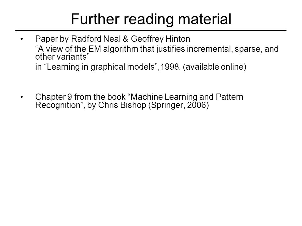 Further reading material Paper by Radford Neal & Geoffrey Hinton A view of the EM algorithm that justifies incremental, sparse, and other variants in Learning in graphical models ,1998.