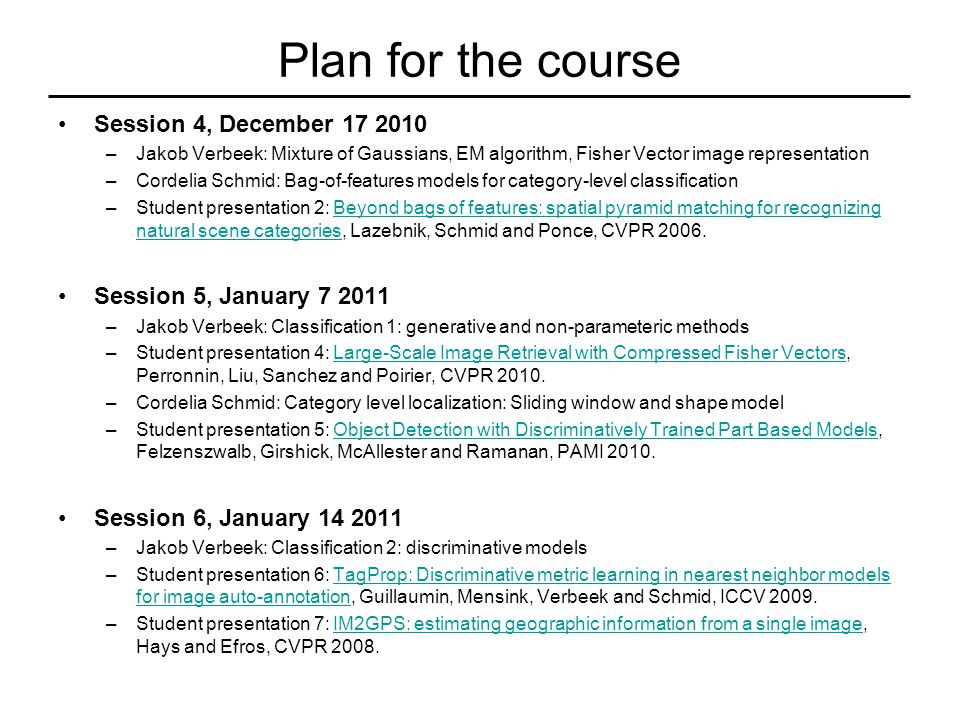 Plan for the course Session 4, December 17 2010 –Jakob Verbeek: Mixture of Gaussians, EM algorithm, Fisher Vector image representation –Cordelia Schmid: Bag-of-features models for category-level classification –Student presentation 2: Beyond bags of features: spatial pyramid matching for recognizing natural scene categories, Lazebnik, Schmid and Ponce, CVPR 2006.Beyond bags of features: spatial pyramid matching for recognizing natural scene categories Session 5, January 7 2011 –Jakob Verbeek: Classification 1: generative and non-parameteric methods –Student presentation 4: Large-Scale Image Retrieval with Compressed Fisher Vectors, Perronnin, Liu, Sanchez and Poirier, CVPR 2010.Large-Scale Image Retrieval with Compressed Fisher Vectors –Cordelia Schmid: Category level localization: Sliding window and shape model –Student presentation 5: Object Detection with Discriminatively Trained Part Based Models, Felzenszwalb, Girshick, McAllester and Ramanan, PAMI 2010.Object Detection with Discriminatively Trained Part Based Models Session 6, January 14 2011 –Jakob Verbeek: Classification 2: discriminative models –Student presentation 6: TagProp: Discriminative metric learning in nearest neighbor models for image auto-annotation, Guillaumin, Mensink, Verbeek and Schmid, ICCV 2009.TagProp: Discriminative metric learning in nearest neighbor models for image auto-annotation –Student presentation 7: IM2GPS: estimating geographic information from a single image, Hays and Efros, CVPR 2008.IM2GPS: estimating geographic information from a single image