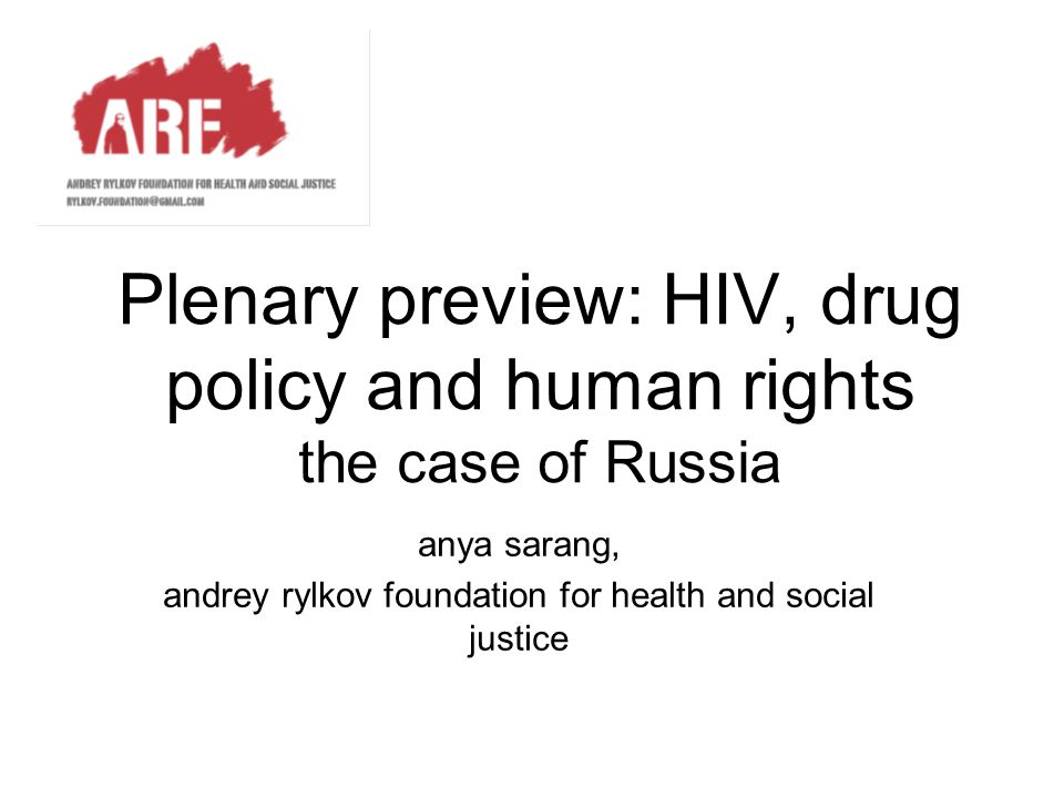 Plenary preview: HIV, drug policy and human rights the case of Russia anya sarang, andrey rylkov foundation for health and social justice