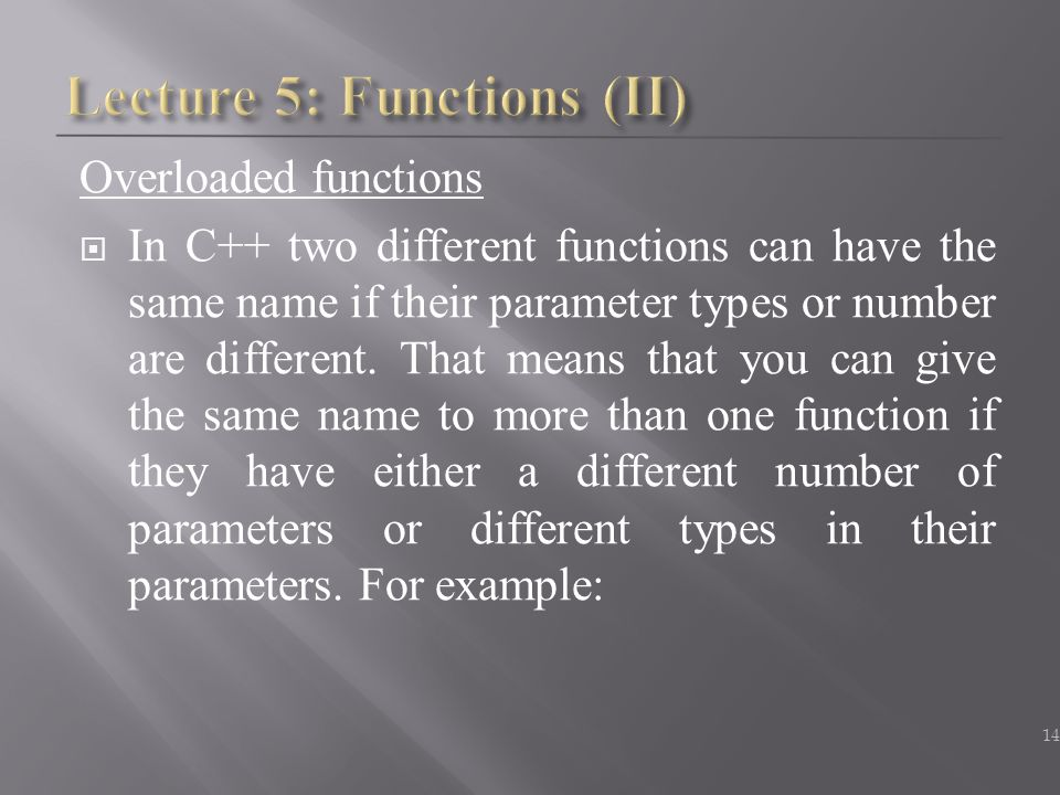Overloaded functions  In C++ two different functions can have the same name if their parameter types or number are different. That means that you can