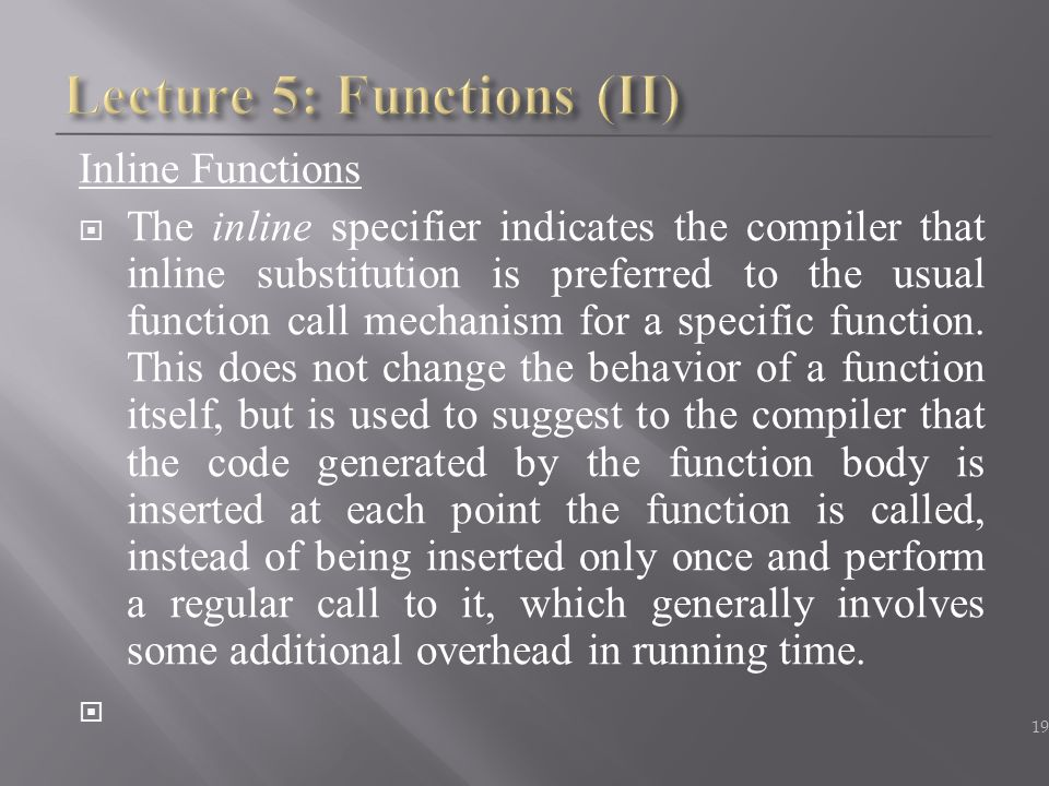 Inline Functions  The inline specifier indicates the compiler that inline substitution is preferred to the usual function call mechanism for a specif