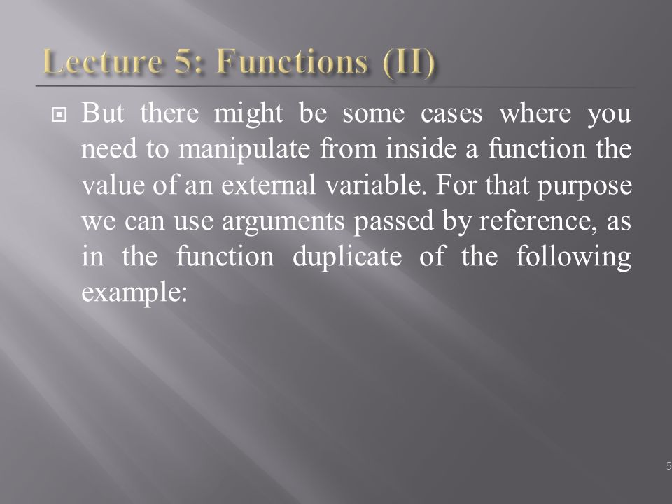  But there might be some cases where you need to manipulate from inside a function the value of an external variable. For that purpose we can use arg