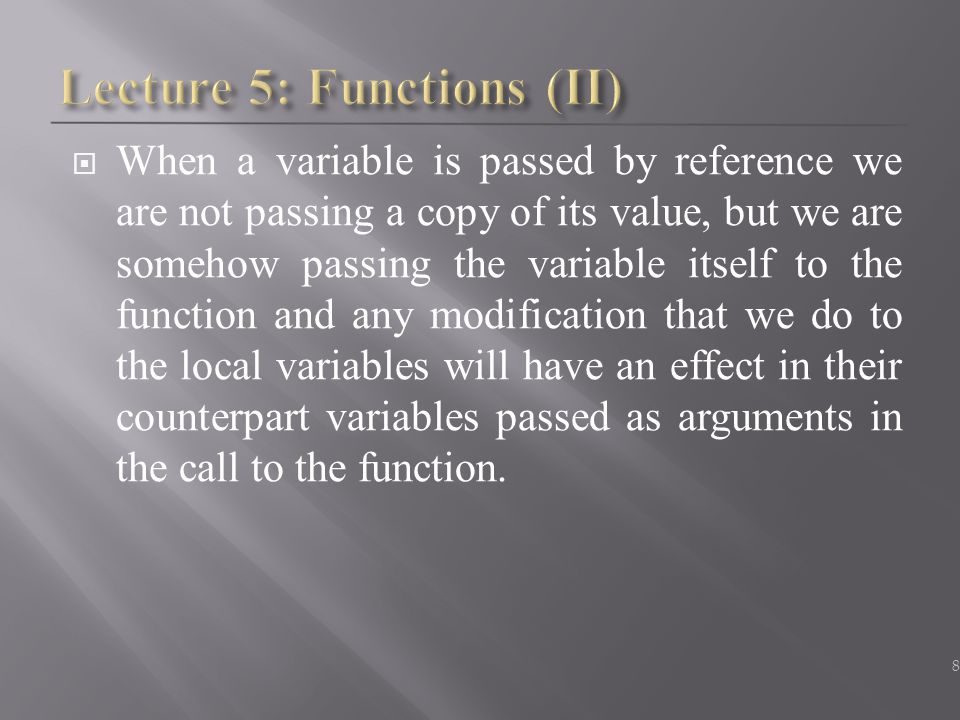  When a variable is passed by reference we are not passing a copy of its value, but we are somehow passing the variable itself to the function and an