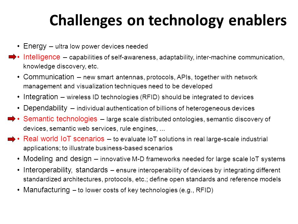 Challenges on technology enablers Energy – ultra low power devices needed Intelligence – capabilities of self-awareness, adaptability, inter-machine c