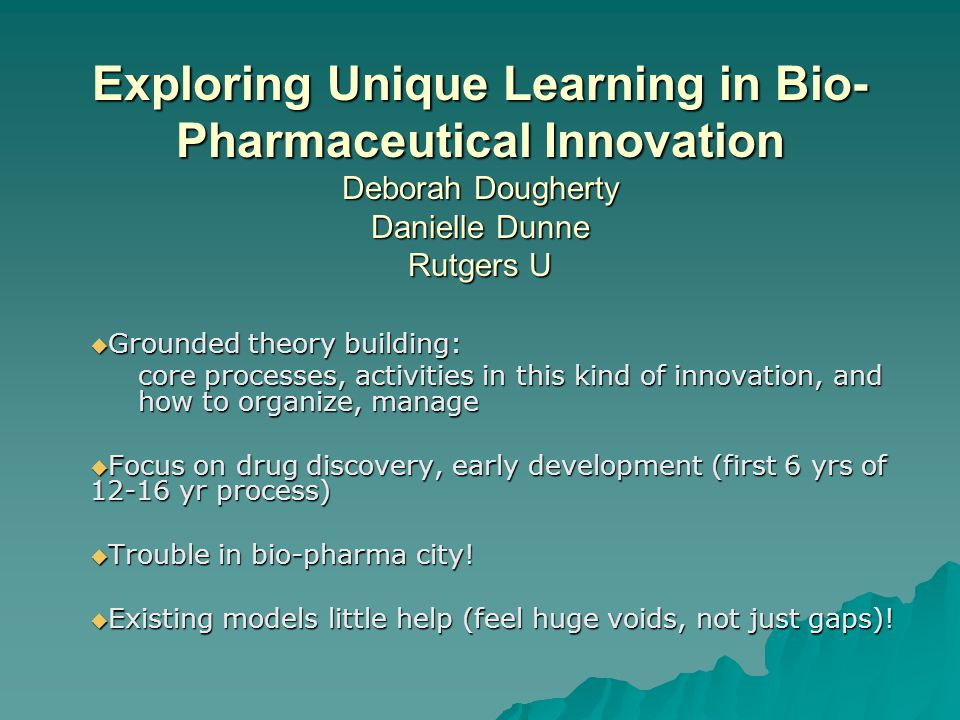 Exploring Unique Learning in Bio- Pharmaceutical Innovation Deborah Dougherty Danielle Dunne Rutgers U  Grounded theory building: core processes, act