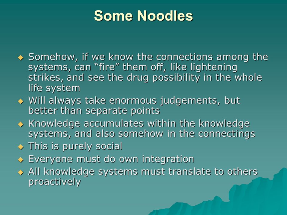 Some Noodles  Somehow, if we know the connections among the systems, can fire them off, like lightening strikes, and see the drug possibility in the whole life system  Will always take enormous judgements, but better than separate points  Knowledge accumulates within the knowledge systems, and also somehow in the connectings  This is purely social  Everyone must do own integration  All knowledge systems must translate to others proactively