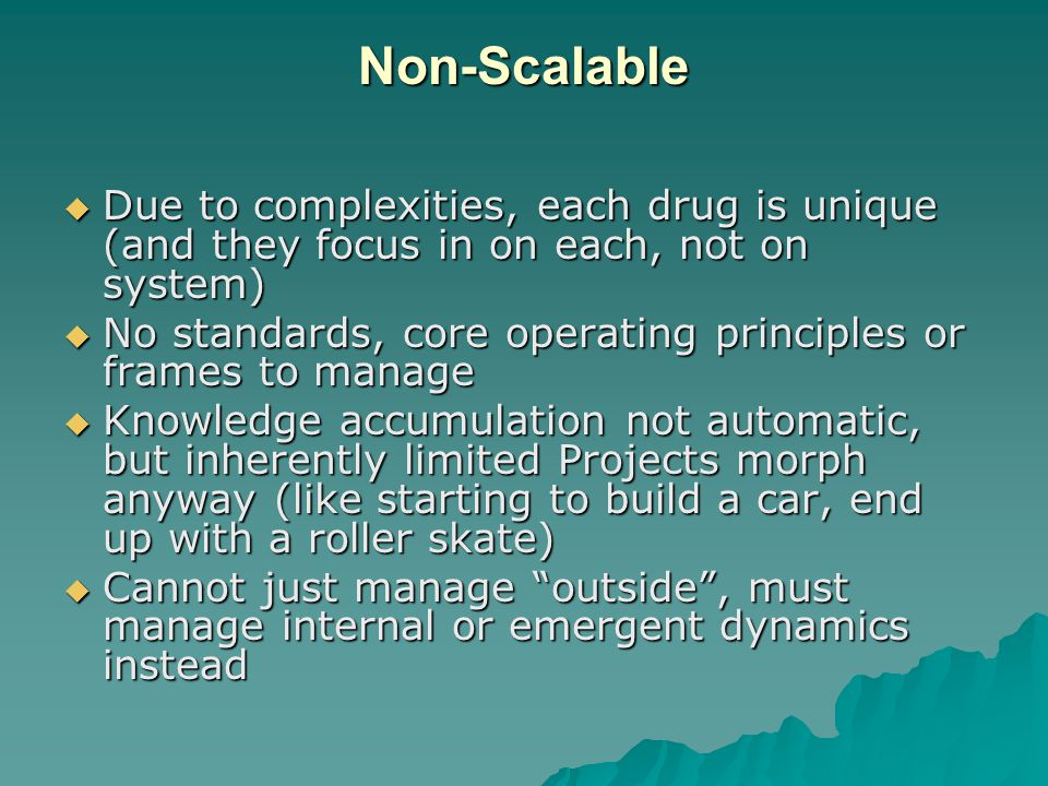 Non-Scalable  Due to complexities, each drug is unique (and they focus in on each, not on system)  No standards, core operating principles or frames