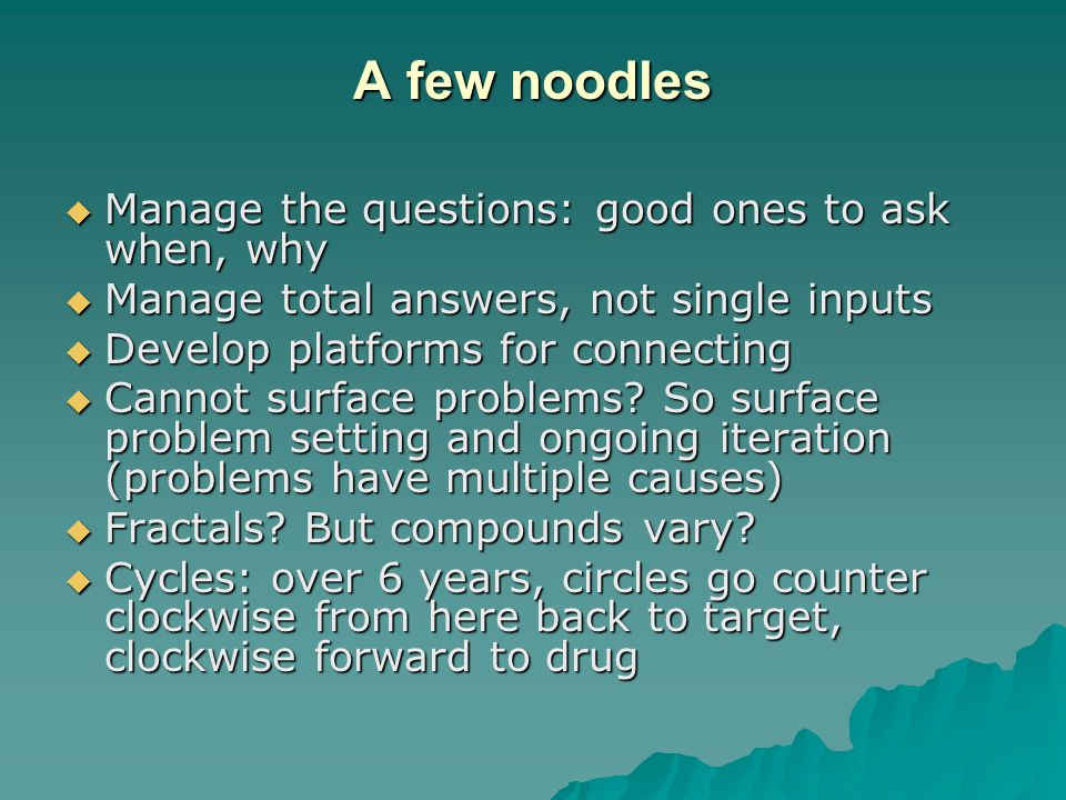 A few noodles  Manage the questions: good ones to ask when, why  Manage total answers, not single inputs  Develop platforms for connecting  Cannot surface problems.