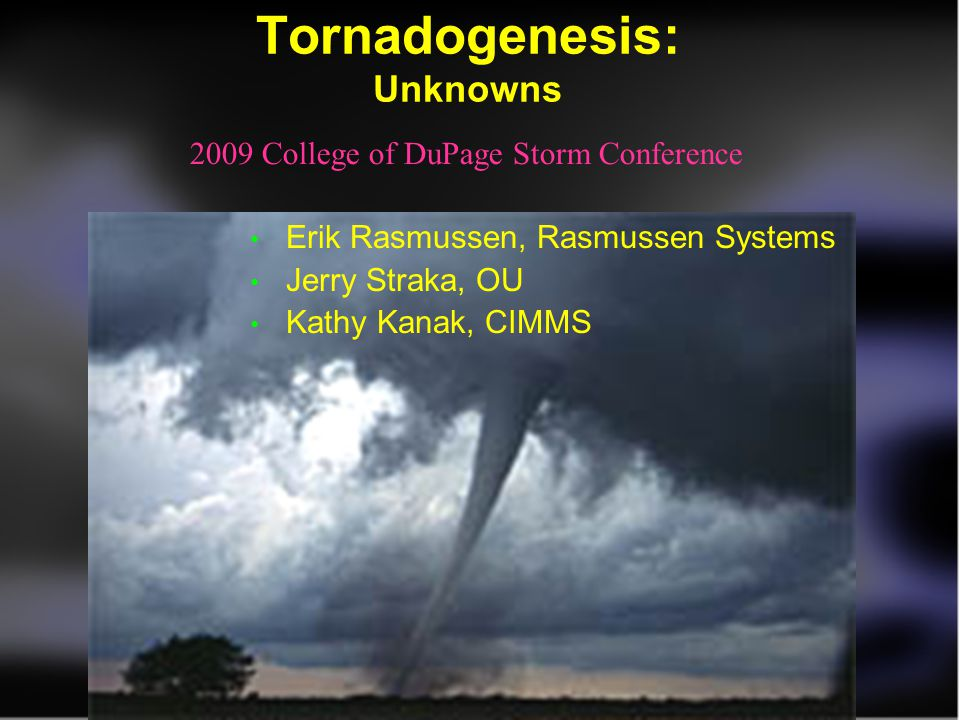 Tornadogenesis: Unknowns Erik Rasmussen, Rasmussen Systems Jerry Straka, OU Kathy Kanak, CIMMS 2009 College of DuPage Storm Conference