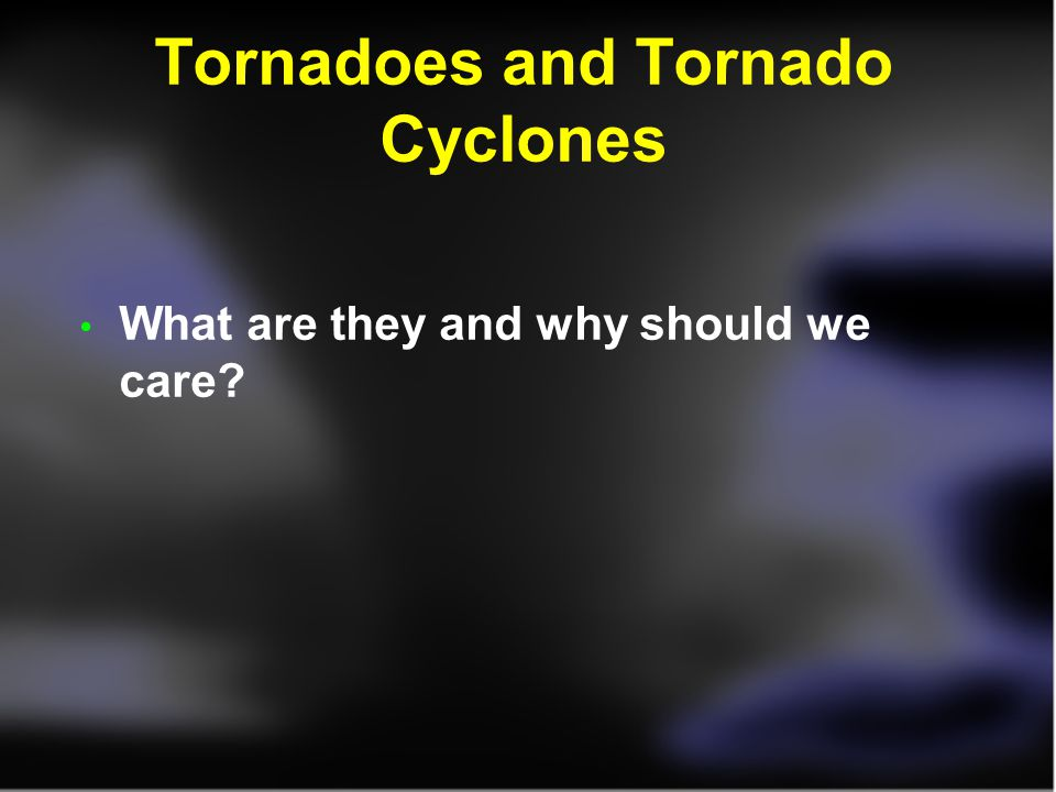 Tornadoes and Tornado Cyclones What are they and why should we care