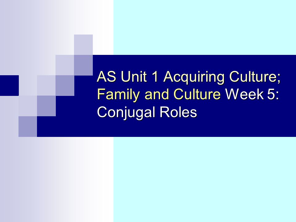 AS Unit 1 Acquiring Culture; Family and Culture Week 5: Conjugal Roles