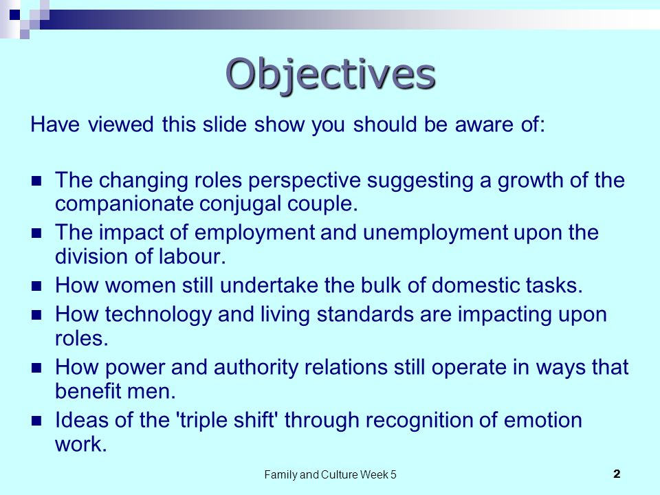 Family and Culture Week 52 Objectives Have viewed this slide show you should be aware of: The changing roles perspective suggesting a growth of the companionate conjugal couple.