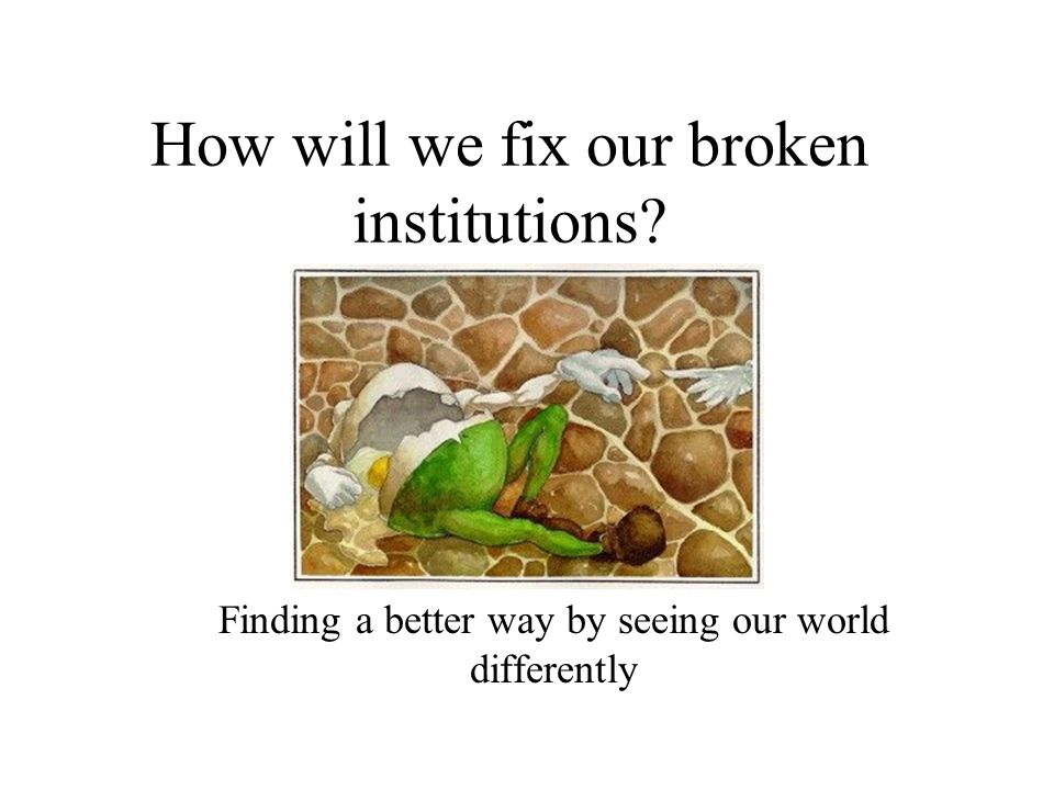 How will we fix our broken institutions Finding a better way by seeing our world differently