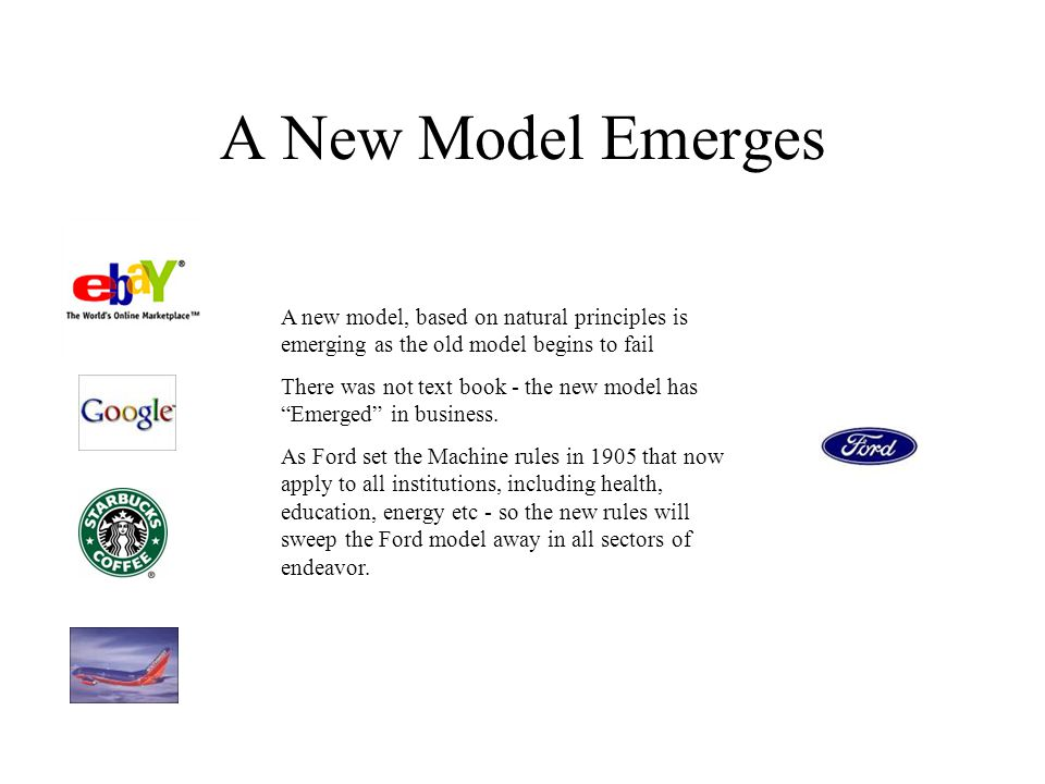 A New Model Emerges A new model, based on natural principles is emerging as the old model begins to fail There was not text book - the new model has Emerged in business.