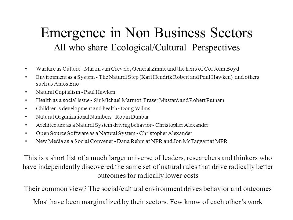 Emergence in Non Business Sectors All who share Ecological/Cultural Perspectives Warfare as Culture - Martin van Creveld, General Zinnie and the heirs of Col John Boyd Environment as a System - The Natural Step (Karl Hendrik Robert and Paul Hawken) and others such as Amos Eno Natural Capitalism - Paul Hawken Health as a social issue - Sir Michael Marmot, Fraser Mustard and Robert Putnam Children's development and health - Doug Wilms Natural Organizational Numbers - Robin Dunbar Architecture as a Natural System driving behavior - Christopher Alexander Open Source Software as a Natural System - Christopher Alexander New Media as a Social Convener - Dana Rehm at NPR and Jon McTaggart at MPR This is a short list of a much larger universe of leaders, researchers and thinkers who have independently discovered the same set of natural rules that drive radically better outcomes for radically lower costs Their common view.