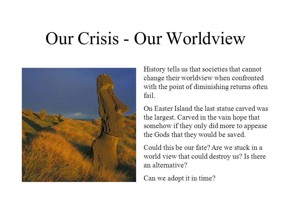 Our Crisis - Our Worldview History tells us that societies that cannot change their worldview when confronted with the point of diminishing returns often fail.