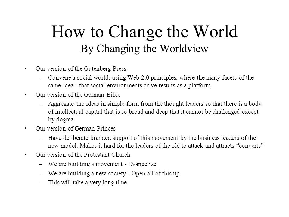 How to Change the World By Changing the Worldview Our version of the Gutenberg Press –Convene a social world, using Web 2.0 principles, where the many facets of the same idea - that social environments drive results as a platform Our version of the German Bible –Aggregate the ideas in simple form from the thought leaders so that there is a body of intellectual capital that is so broad and deep that it cannot be challenged except by dogma Our version of German Princes –Have deliberate branded support of this movement by the business leaders of the new model.