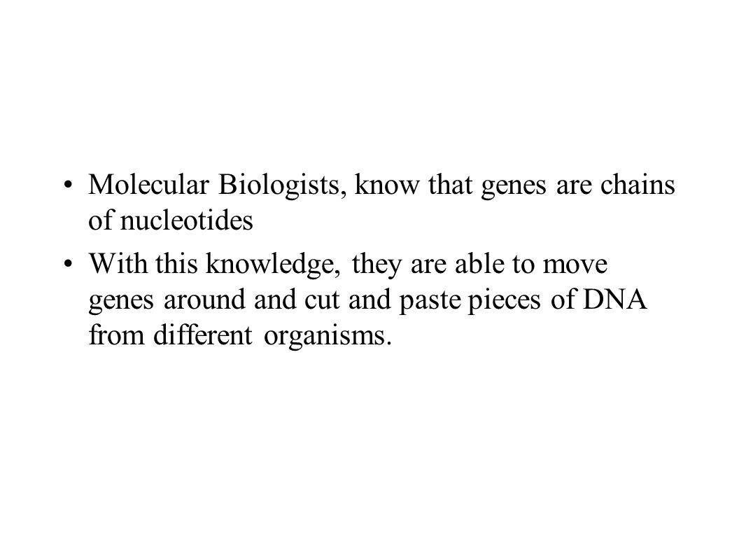 Molecular Biologists, know that genes are chains of nucleotides With this knowledge, they are able to move genes around and cut and paste pieces of DNA from different organisms.